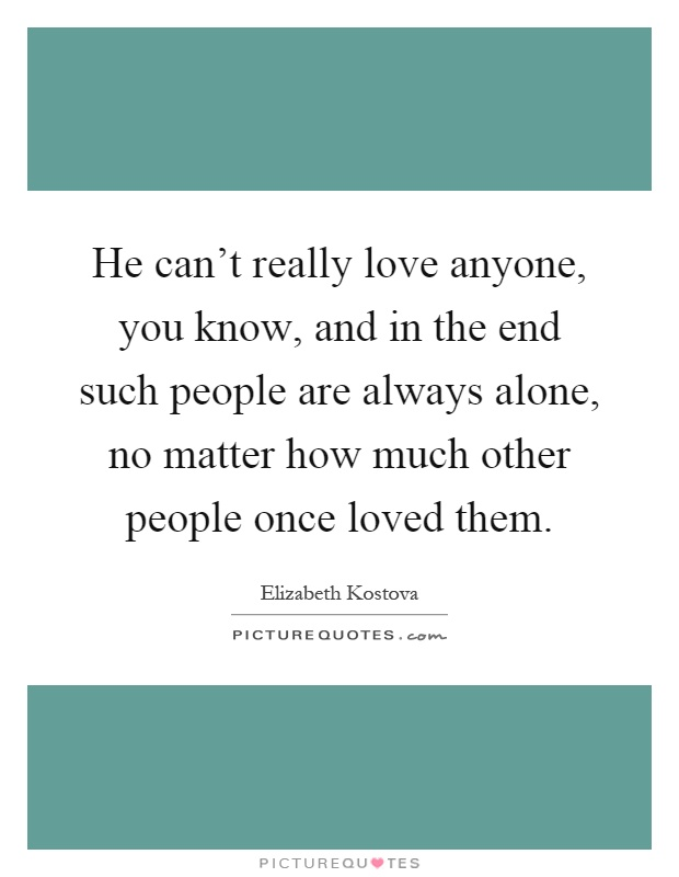 He can't really love anyone, you know, and in the end such people are always alone, no matter how much other people once loved them Picture Quote #1