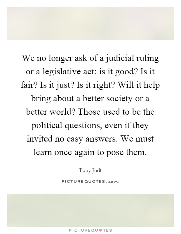We no longer ask of a judicial ruling or a legislative act: is it good? Is it fair? Is it just? Is it right? Will it help bring about a better society or a better world? Those used to be the political questions, even if they invited no easy answers. We must learn once again to pose them Picture Quote #1