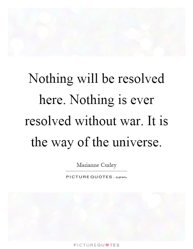 Nothing will be resolved here. Nothing is ever resolved without war. It is the way of the universe Picture Quote #1