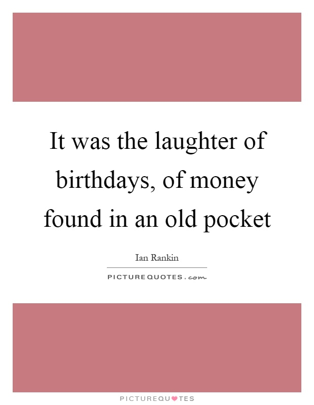 It was the laughter of birthdays, of money found in an old pocket Picture Quote #1