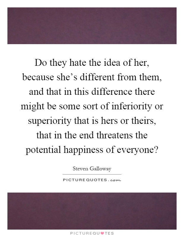 Do they hate the idea of her, because she's different from them, and that in this difference there might be some sort of inferiority or superiority that is hers or theirs, that in the end threatens the potential happiness of everyone? Picture Quote #1