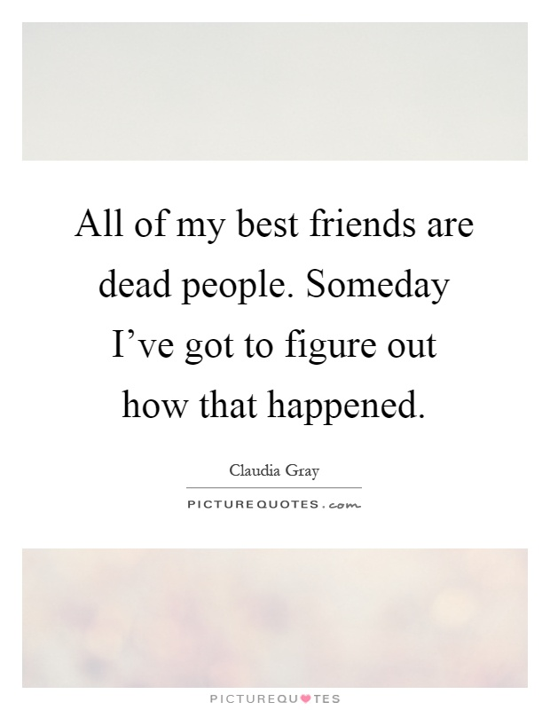 All of my best friends are dead people. Someday I've got to figure out how that happened Picture Quote #1
