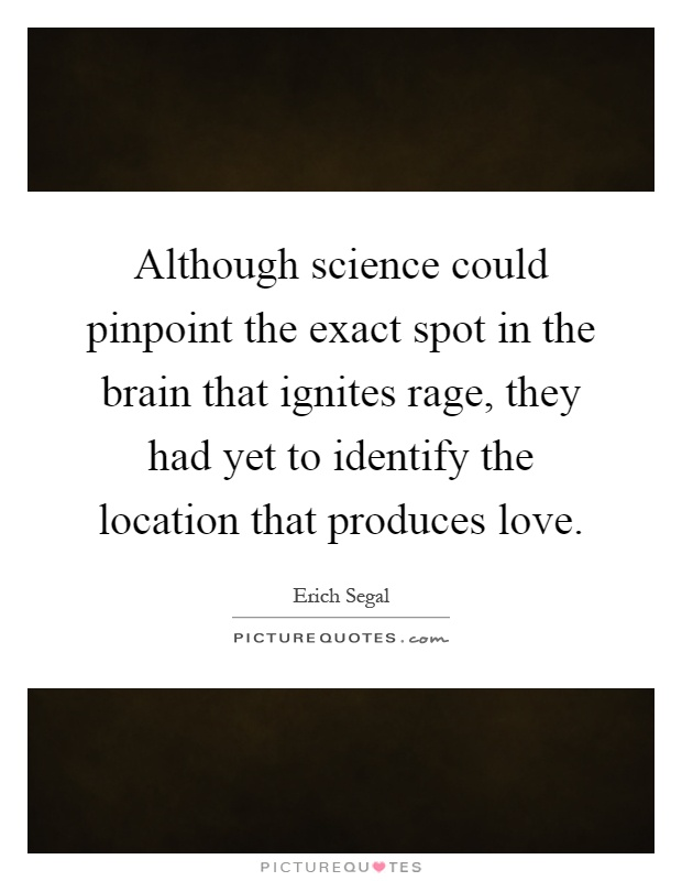 Although science could pinpoint the exact spot in the brain that ignites rage, they had yet to identify the location that produces love Picture Quote #1