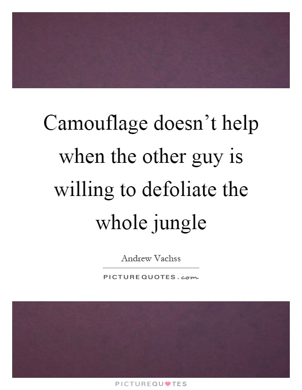 Camouflage doesn't help when the other guy is willing to defoliate the whole jungle Picture Quote #1