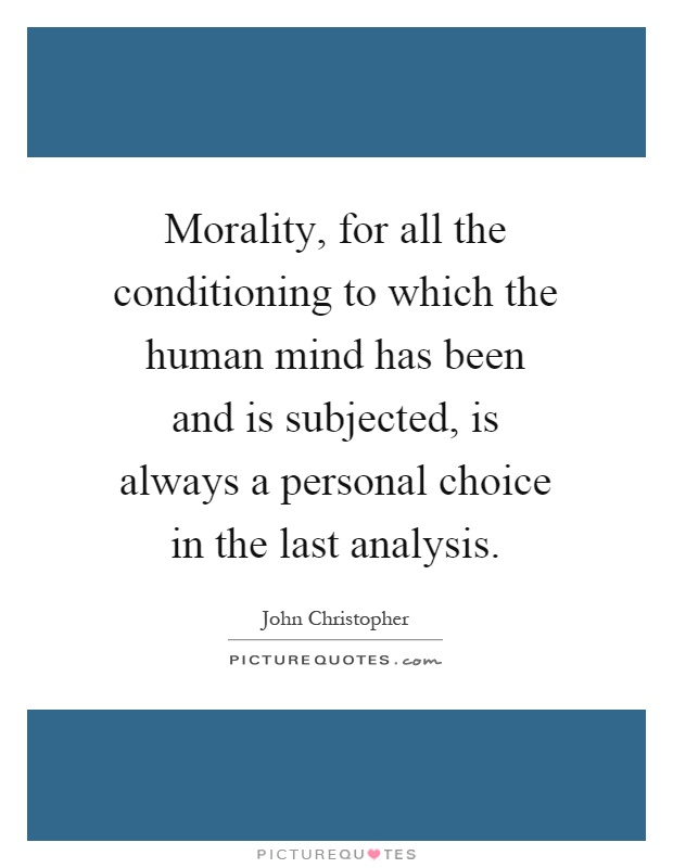 Morality, for all the conditioning to which the human mind has been and is subjected, is always a personal choice in the last analysis Picture Quote #1