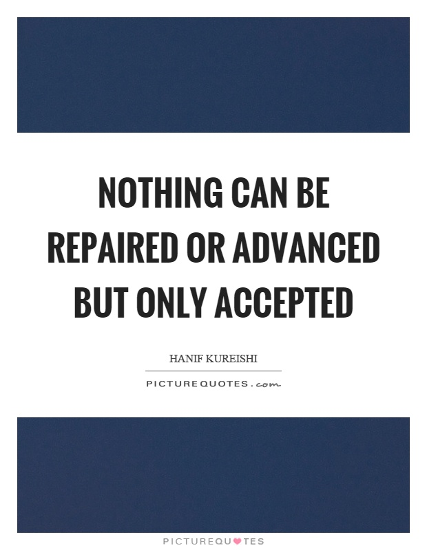 Nothing can be repaired or advanced but only accepted Picture Quote #1
