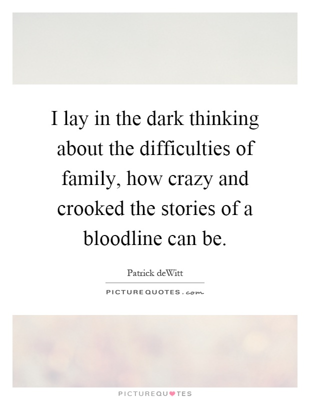 I lay in the dark thinking about the difficulties of family, how crazy and crooked the stories of a bloodline can be Picture Quote #1