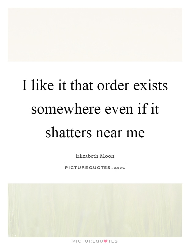 I like it that order exists somewhere even if it shatters near me Picture Quote #1