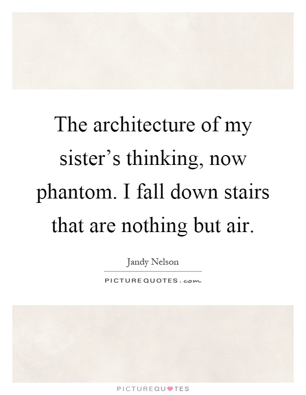 The architecture of my sister's thinking, now phantom. I fall down stairs that are nothing but air Picture Quote #1