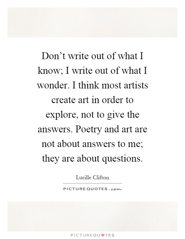 Don't write out of what I know; I write out of what I wonder. I think most artists create art in order to explore, not to give the answers. Poetry and art are not about answers to me; they are about questions Picture Quote #1
