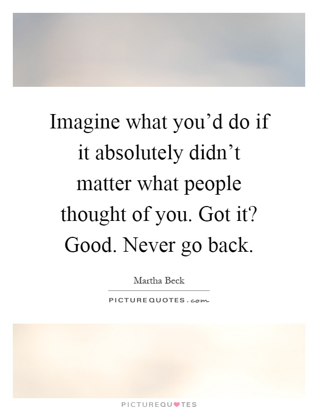 Imagine what you'd do if it absolutely didn't matter what people thought of you. Got it? Good. Never go back Picture Quote #1