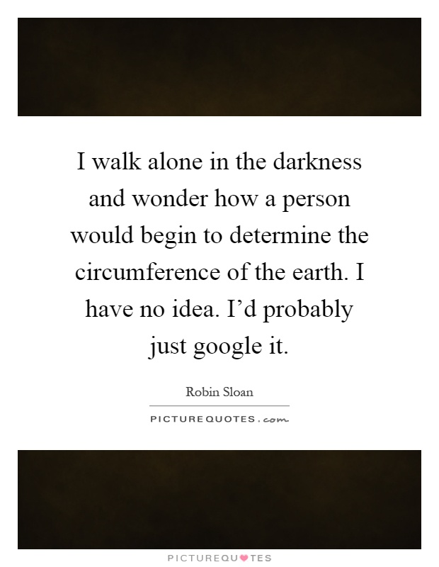 I walk alone in the darkness and wonder how a person would begin to determine the circumference of the earth. I have no idea. I'd probably just google it Picture Quote #1