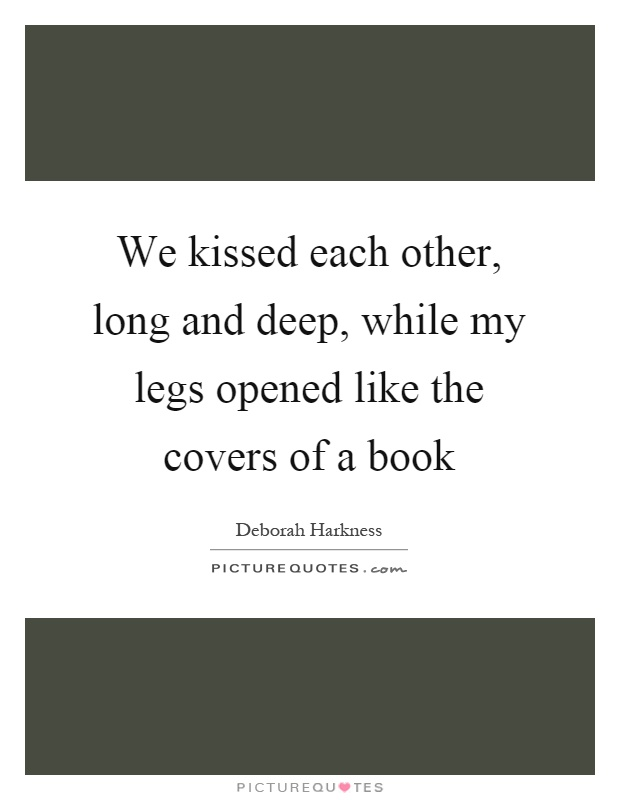 We kissed each other, long and deep, while my legs opened like the covers of a book Picture Quote #1