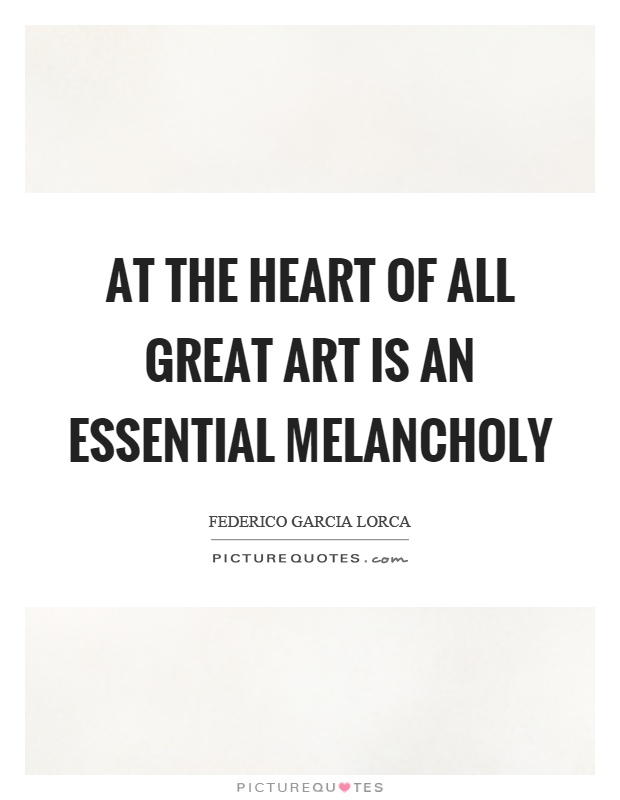At the heart of all great art is an essential melancholy Picture Quote #1