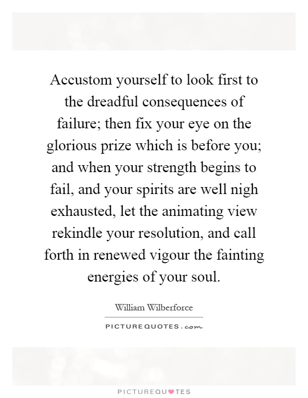 Accustom yourself to look first to the dreadful consequences of failure; then fix your eye on the glorious prize which is before you; and when your strength begins to fail, and your spirits are well nigh exhausted, let the animating view rekindle your resolution, and call forth in renewed vigour the fainting energies of your soul Picture Quote #1