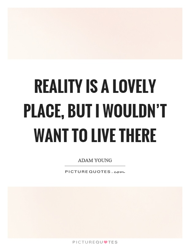 Reality is a lovely place, but I wouldn't want to live there Picture Quote #1