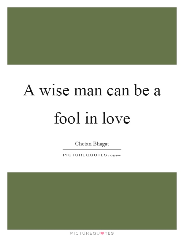 A wise man can be a fool in love Picture Quote #1