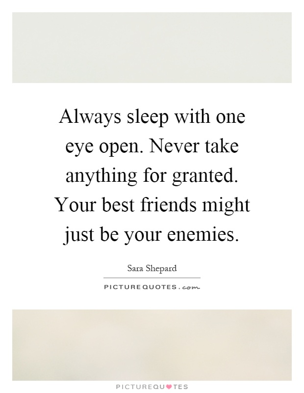 Always sleep with one eye open. Never take anything for granted. Your best friends might just be your enemies Picture Quote #1