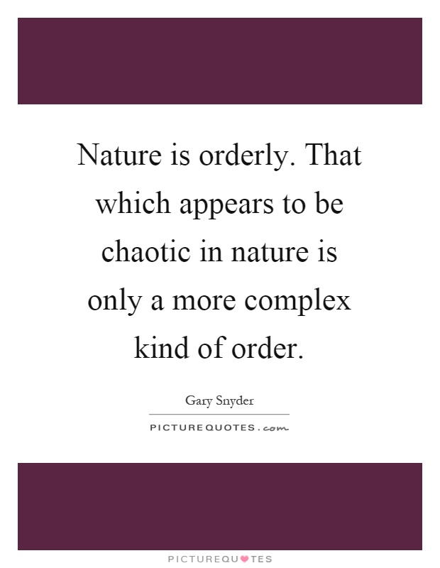 Nature is orderly. That which appears to be chaotic in nature is only a more complex kind of order Picture Quote #1