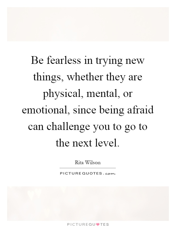 Be fearless in trying new things, whether they are physical, mental, or emotional, since being afraid can challenge you to go to the next level Picture Quote #1