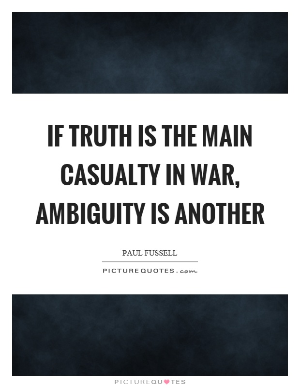 If truth is the main casualty in war, ambiguity is another Picture Quote #1