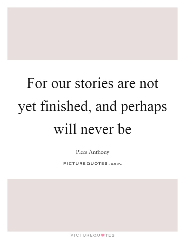 For our stories are not yet finished, and perhaps will never be Picture Quote #1
