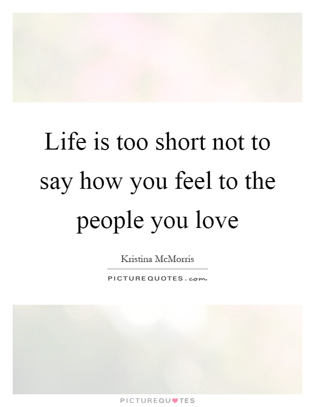 Life is too short not to say how you feel to the people you love Picture Quote #1