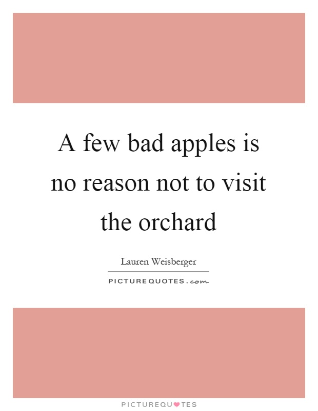 A few bad apples is no reason not to visit the orchard Picture Quote #1
