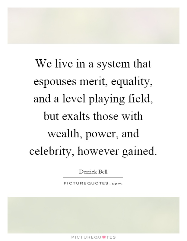 We live in a system that espouses merit, equality, and a level playing field, but exalts those with wealth, power, and celebrity, however gained Picture Quote #1