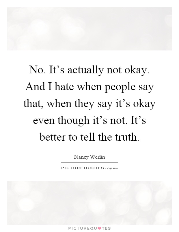 No. It's actually not okay. And I hate when people say that, when they say it's okay even though it's not. It's better to tell the truth Picture Quote #1