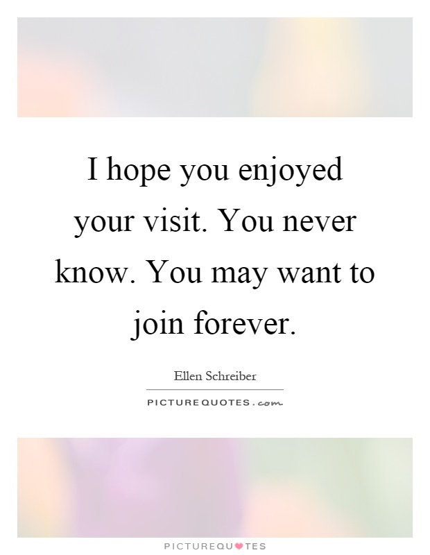 I hope you enjoyed your visit. You never know. You may want to join forever Picture Quote #1