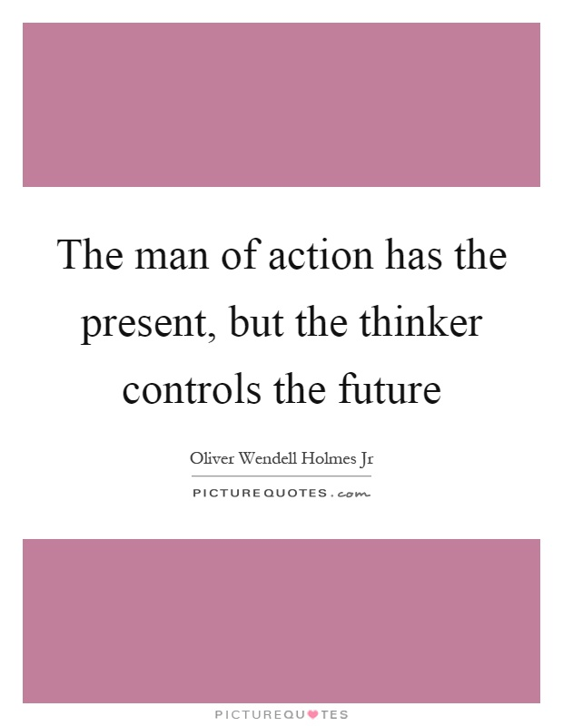 The man of action has the present, but the thinker controls the future Picture Quote #1