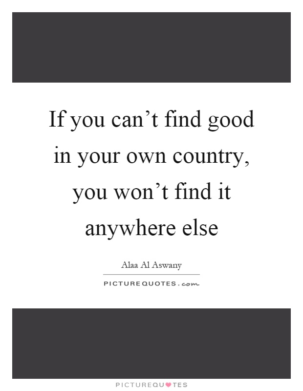If you can't find good in your own country, you won't find it anywhere else Picture Quote #1