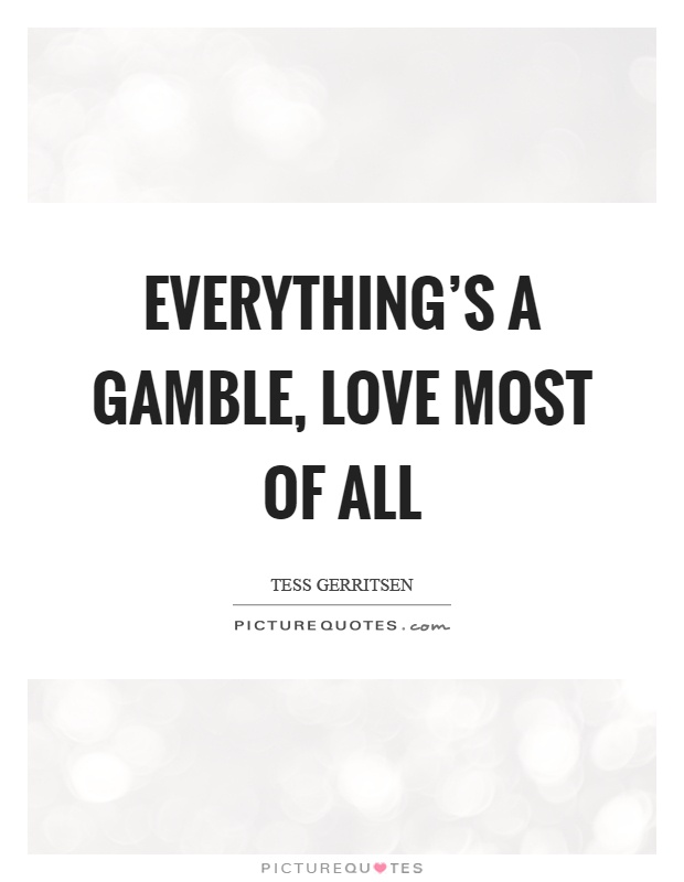 Everything's a gamble, love most of all Picture Quote #1