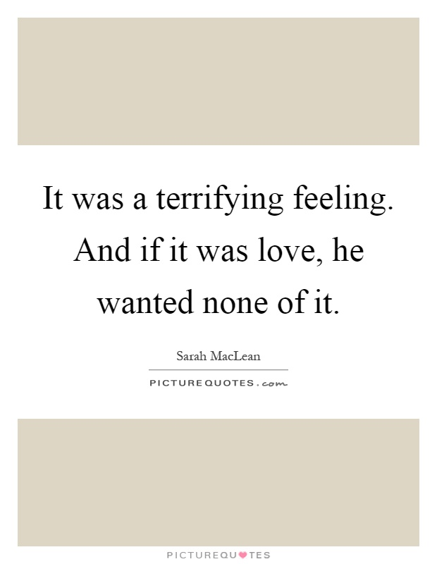 It was a terrifying feeling. And if it was love, he wanted none of it Picture Quote #1