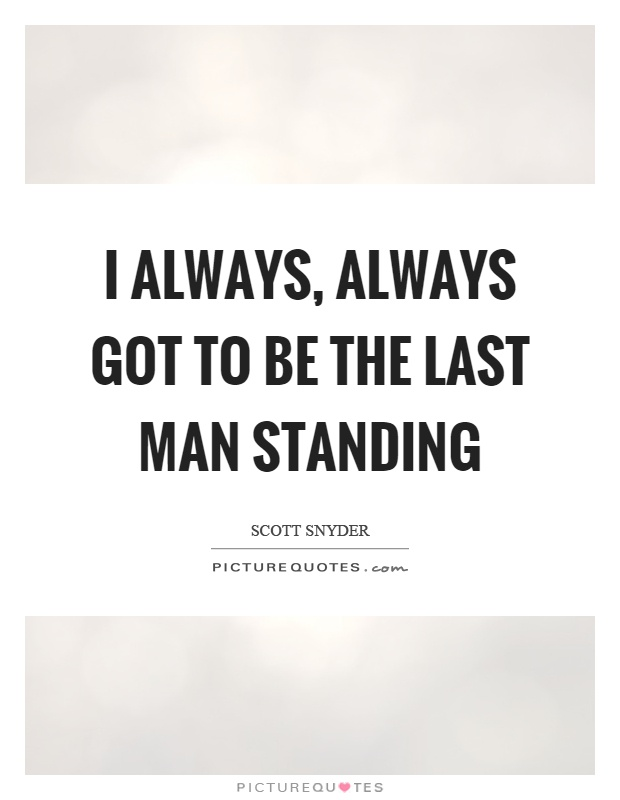 I always, always got to be the last man standing Picture Quote #1
