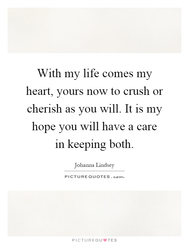 With my life comes my heart, yours now to crush or cherish as you will. It is my hope you will have a care in keeping both Picture Quote #1