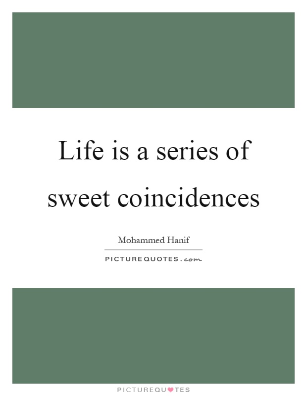 Life is a series of sweet coincidences Picture Quote #1