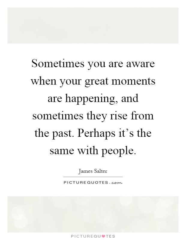 Sometimes You Are Aware When Your Great Moments Are Happening, And  Sometimes They Rise From The Past. Perhaps Itu0027s The Same With People