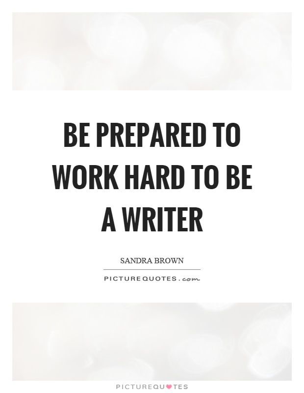 Be prepared to work hard to be a writer Picture Quote #1