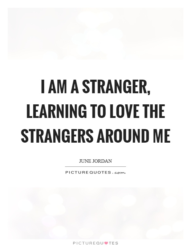 I am a stranger, learning to love the strangers around me Picture Quote #1
