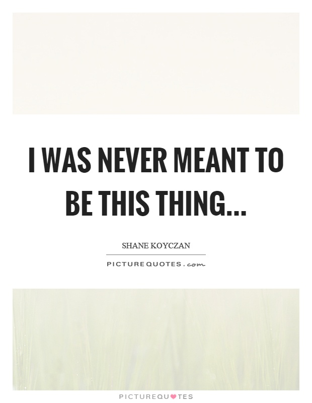 I was never meant to be this thing Picture Quote #1