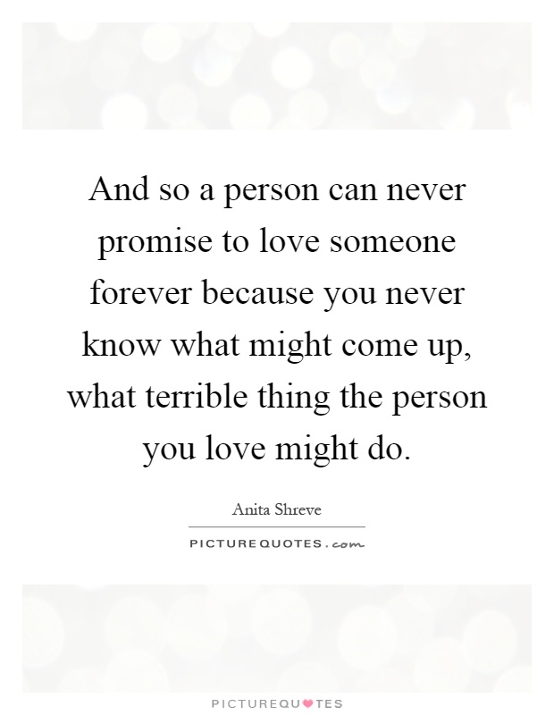 And so a person can never promise to love someone forever because you never know what might come up, what terrible thing the person you love might do Picture Quote #1