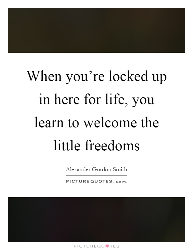 When you're locked up in here for life, you learn to welcome the little freedoms Picture Quote #1