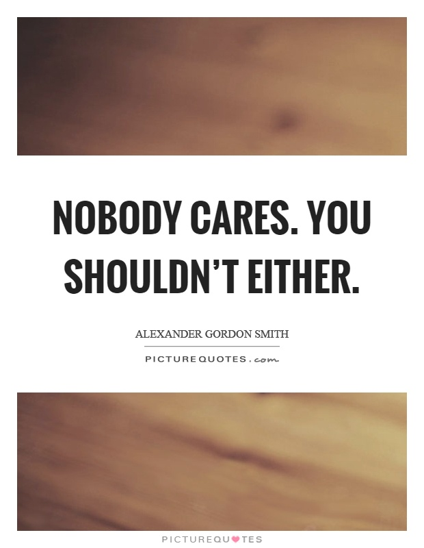 Nobody cares. You shouldn't either Picture Quote #1