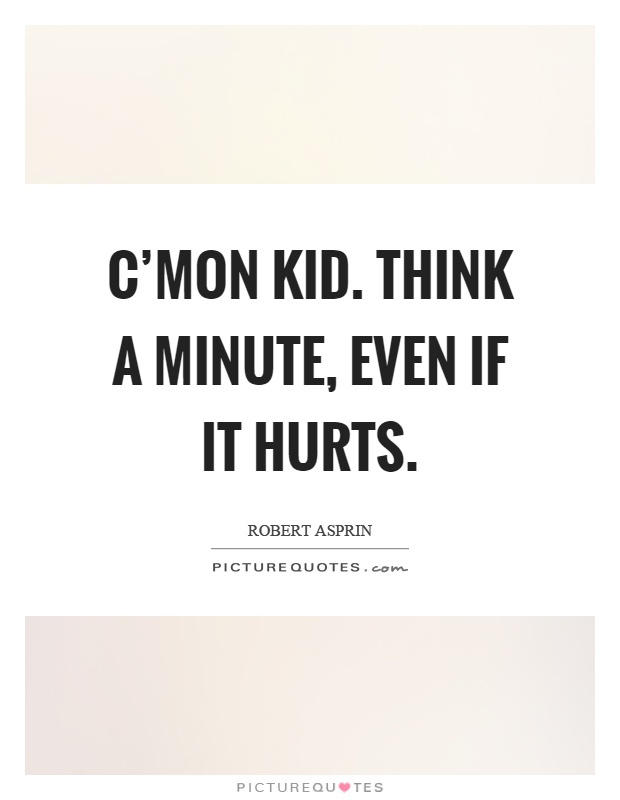 C'mon kid. Think a minute, even if it hurts Picture Quote #1