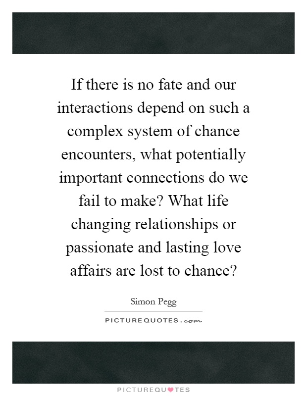 If there is no fate and our interactions depend on such a complex system of chance encounters, what potentially important connections do we fail to make? What life changing relationships or passionate and lasting love affairs are lost to chance? Picture Quote #1