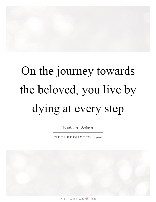 On the journey towards the beloved, you live by dying at every step Picture Quote #1