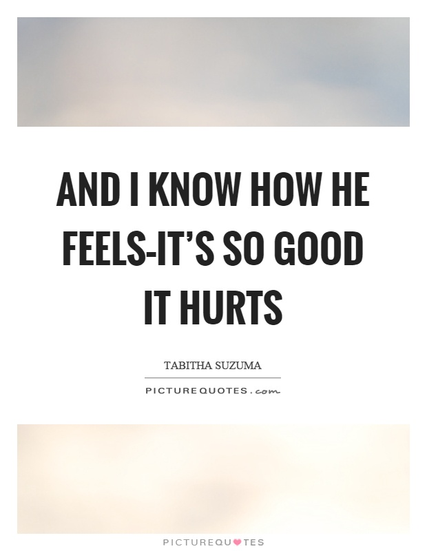 And I know how he feels–it's so good it hurts Picture Quote #1