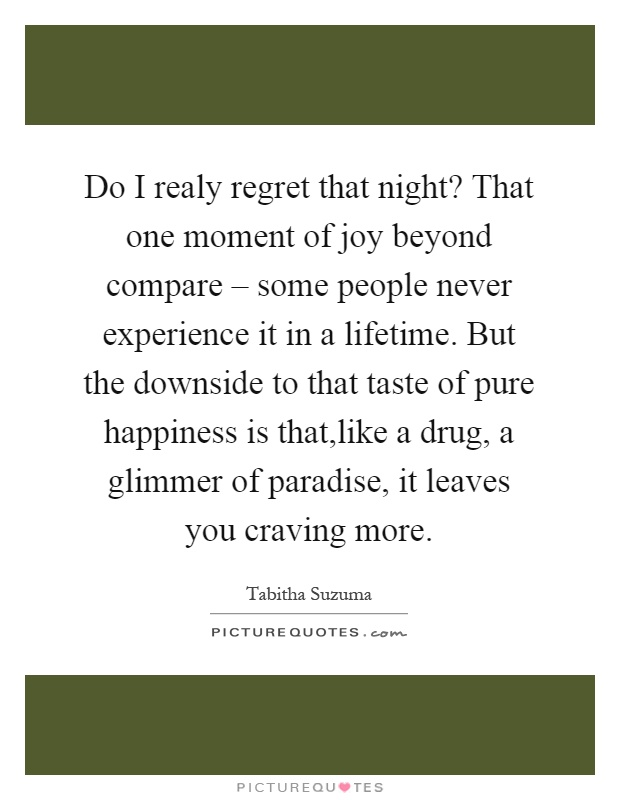Do I realy regret that night? That one moment of joy beyond compare – some people never experience it in a lifetime. But the downside to that taste of pure happiness is that,like a drug, a glimmer of paradise, it leaves you craving more Picture Quote #1